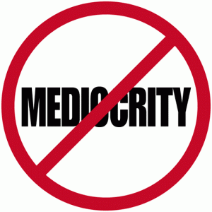 DON'T SETTLE FOR MEDIOCRITY IN YOUR LIFE.